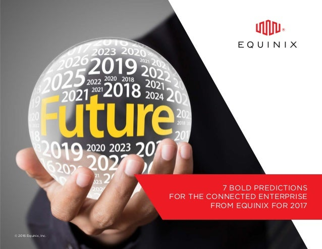 7 BOLD PREDICTIONS FOR THE CONNECTED ENTERPRISE FROM EQUINIX FOR 2017 © 2016 Equinix, Inc.