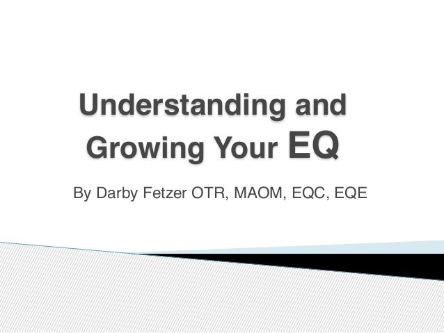 By Darby Fetzer OTR, MAOM, EQC, EQE Understanding and Growing Your EQ