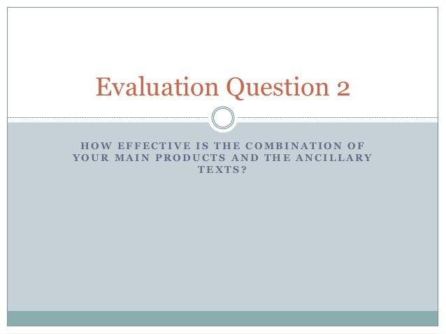 Evaluation Question 2 HOW EFFECTIVE IS THE COMBINATION OF YOUR MAIN PRODUCTS AND THE ANCILLARY TEXTS?