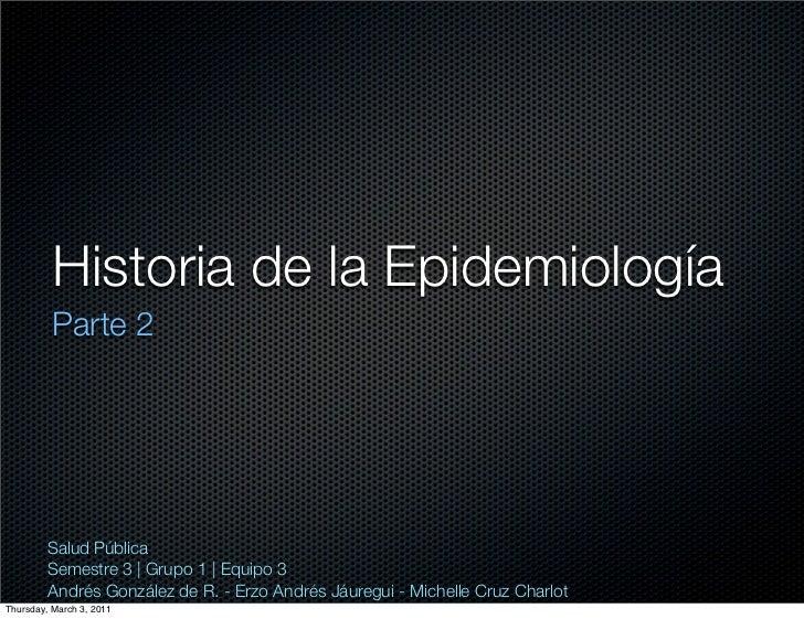 Historia de la Epidemiología          Parte 2         Salud Pública         Semestre 3 | Grupo 1 | Equipo 3         Andrés...