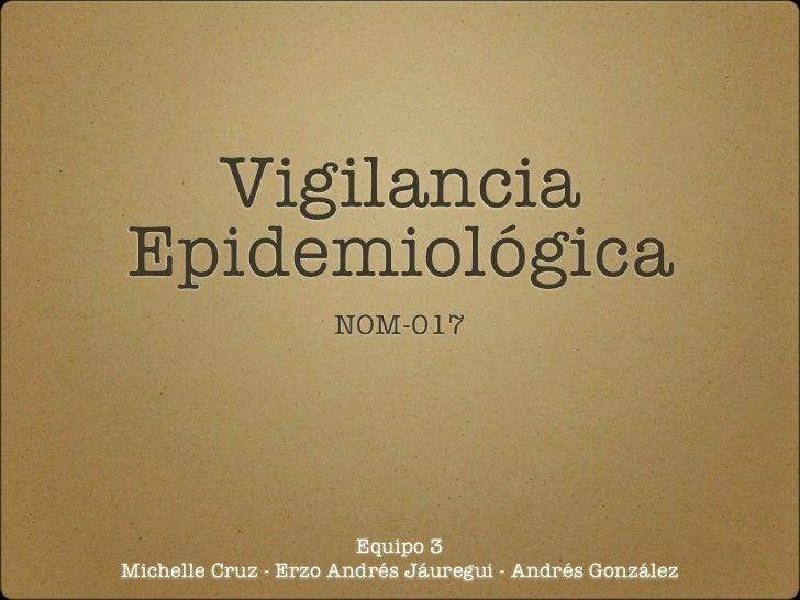 VigilanciaEpidemiológica                    NOM-017                       Equipo 3Michelle Cruz - Erzo Andrés Jáuregui - A...
