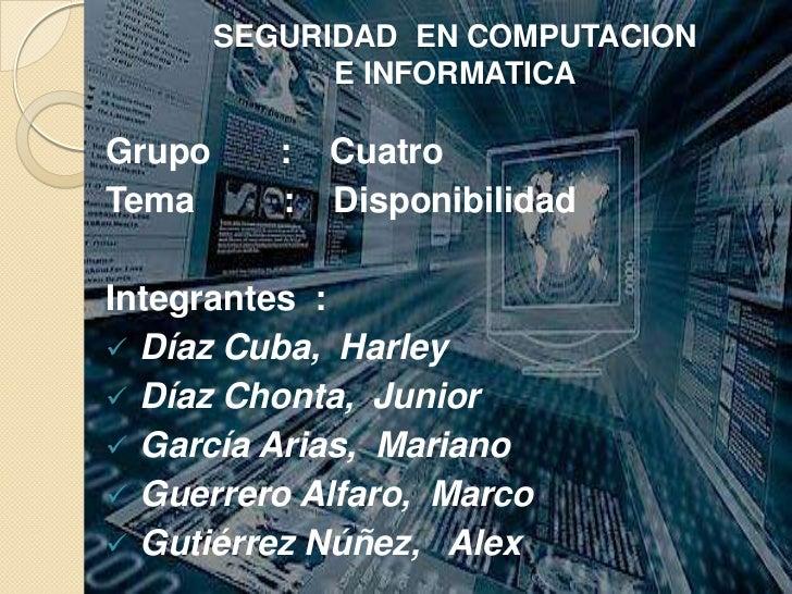 SEGURIDAD  EN COMPUTACION E INFORMATICA<br />Grupo       :    Cuatro<br />Tema         :    Disponibilidad<br />Integrante...