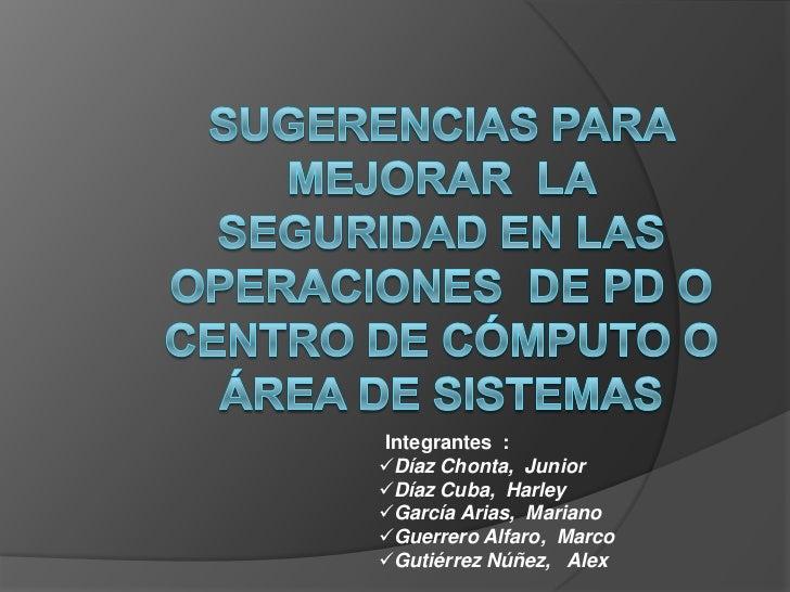 SUGERENCIAS PARA MEJORAR  LA  SEGURIDAD EN LAS OPERACIONES  DE PD O CENTRO DE CÓMPUTO O ÁREA DE SISTEMAS <br />Integrantes...