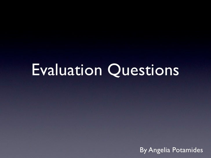 Evaluation Questions              By Angelia Potamides
