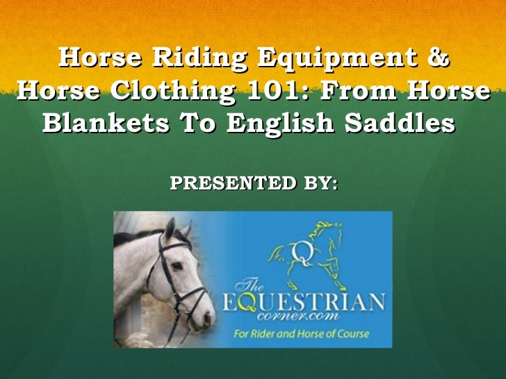 Horse Riding Equipment & Horse Clothing 101: From Horse Blankets To English Saddles  PRESENTED BY: