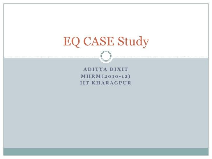 Aditya Dixit<br />MHRM(2010-12)<br />IIT Kharagpur<br />EQ CASE Study<br />