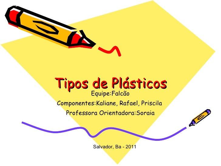 Tipos de Plásticos Equipe:Falcão Componentes:Kaliane, Rafael, Priscila  Professora Orientadora:Soraia Salvador, Ba - 2011