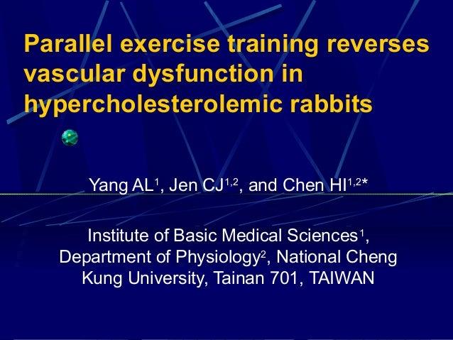 Parallel exercise training reverses vascular dysfunction in hypercholesterolemic rabbits Yang AL1 , Jen CJ1,2 , and Chen H...