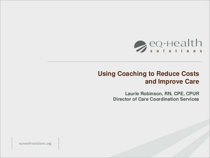Using Coaching to Reduce Costs              and Improve Care         Laurie Robinson, RN, CPE, CPUR    Director of Care Co...