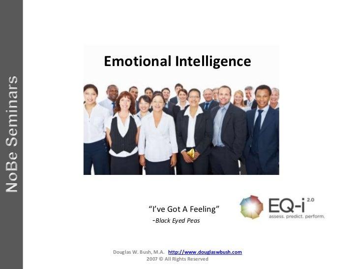 "Emotional Intelligence              ""I've Got A Feeling""               -Black Eyed Peas Douglas W. Bush, M.A. http://www.d..."