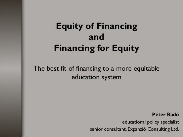 Equity of Financing and Financing for Equity The best fit of financing to a more equitable education system Péter Radó edu...