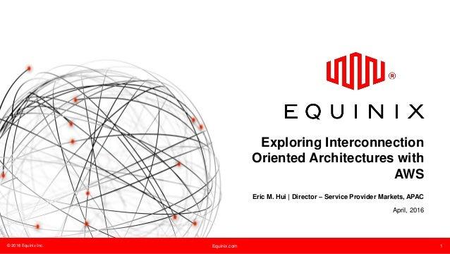 © 2016 Equinix Inc. Equinix.com 1 Exploring Interconnection Oriented Architectures with AWS Eric M. Hui | Director – Servi...