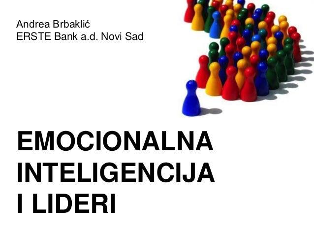 Andrea Brbaklić ERSTE Bank a.d. Novi Sad EMOCIONALNA INTELIGENCIJA I LIDERI