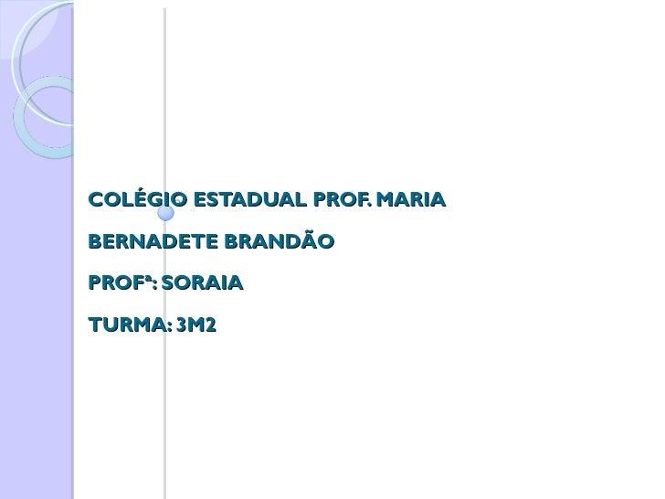 COLÉGIO ESTADUAL PROF. MARIA BERNADETE BRANDÃO PROFª: SORAIA TURMA: 3M2