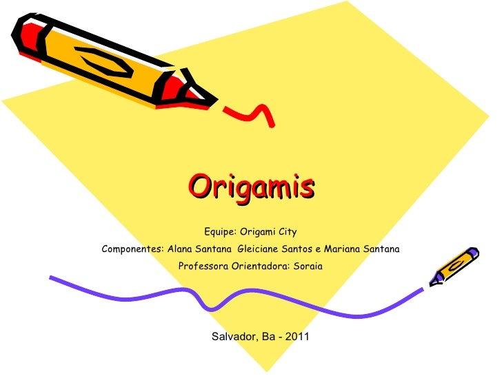 Origamis Equipe: Origami City Componentes: Alana Santana  Gleiciane Santos e Mariana Santana Professora Orientadora: Sorai...
