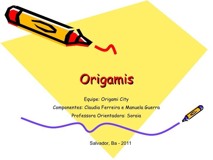 Origamis Equipe: Origami City Componentes: Claudia Ferreira e Manuela Guerra Professora Orientadora: Soraia Salvador, Ba -...