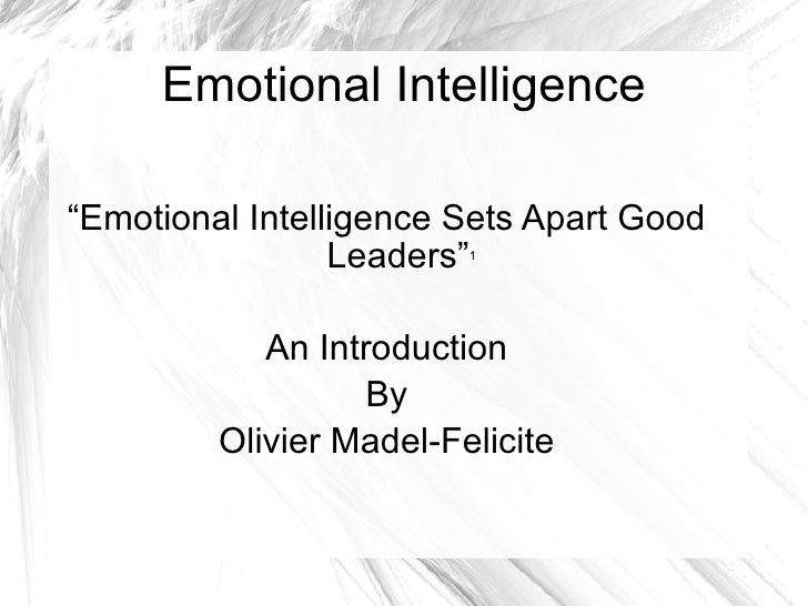 """Emotional Intelligence """" Emotional Intelligence Sets Apart Good Leaders"""" 1 An Introduction By Olivier Madel-Felicite"""