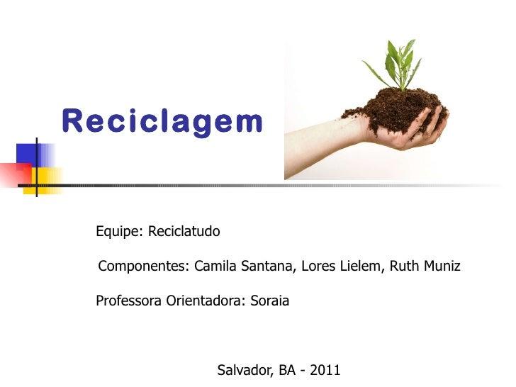 Reciclagem Equipe: Reciclatudo Componentes: Camila Santana, Lores Lielem, Ruth Muniz Professora Orientadora: Soraia  Salv...