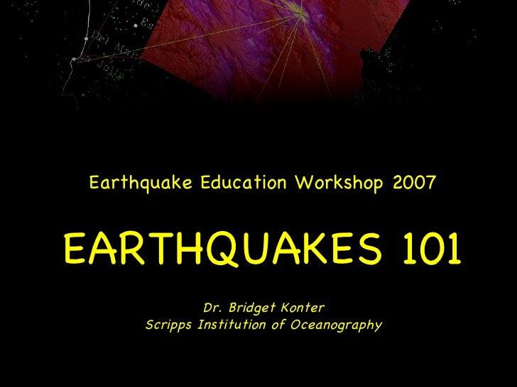 Earthquake Education Workshop 2007 EARTHQUAKES 101 Dr. Bridget Konter Scripps Institution of Oceanography