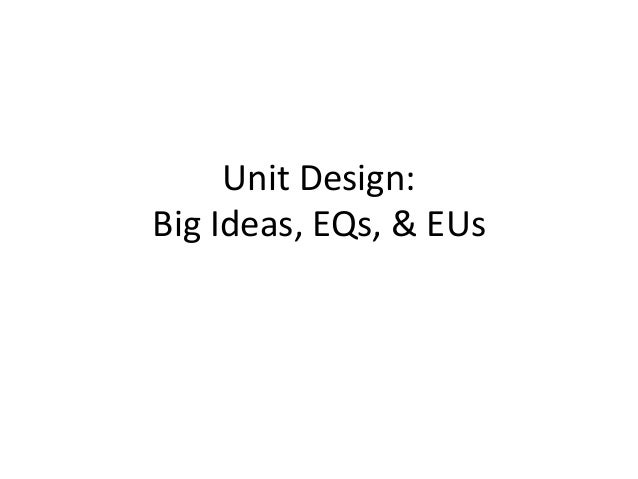 Unit Design: Big Ideas, EQs, & EUs