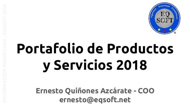 Ernesto Quiñones Azcárate - COO ernesto@eqsoft.net Portafolio de Productos y Servicios 2018 INFORMACIONRESERVADA-EQSOFT2018