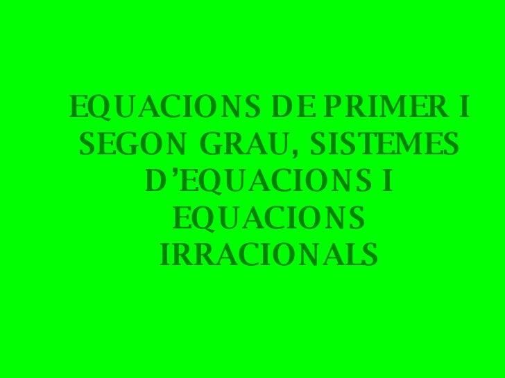 EQUACIONS DE PRIMER I SEGON GRAU, SISTEMES D'EQUACIONS I EQUACIONS IRRACIONALS
