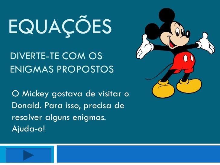 EQUAÇÕESDIVERTE-TE COM OSENIGMAS PROPOSTOSO Mickey gostava de visitar oDonald. Para isso, precisa deresolver alguns enigma...