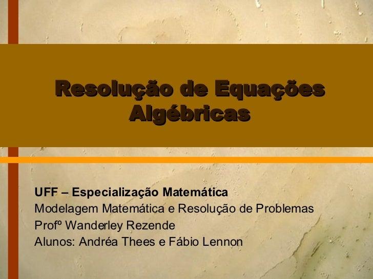 Resolução de Equações Algébricas UFF – Especialização Matemática Modelagem Matemática e Resolução de Problemas Profº Wande...