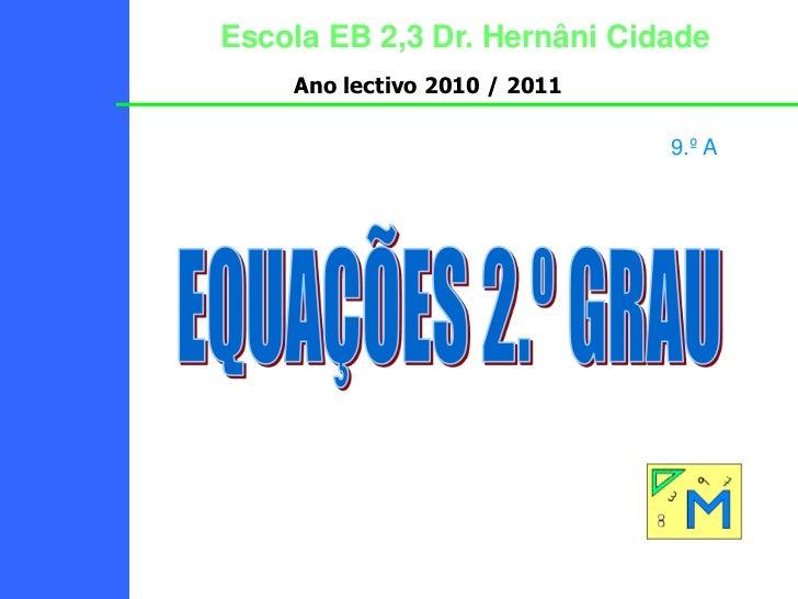 Escola EB 2,3 Dr. Hernâni Cidade<br />Ano lectivo 2010 / 2011<br />9.º A<br />EQUAÇÕES 2.º GRAU<br />