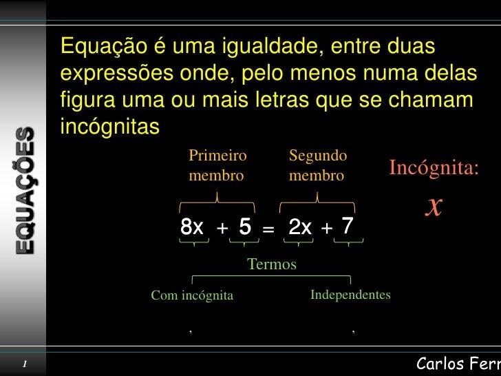 Equação é uma igualdade, entre duas    expressões onde, pelo menos numa delas    figura uma ou mais letras que se chamam  ...