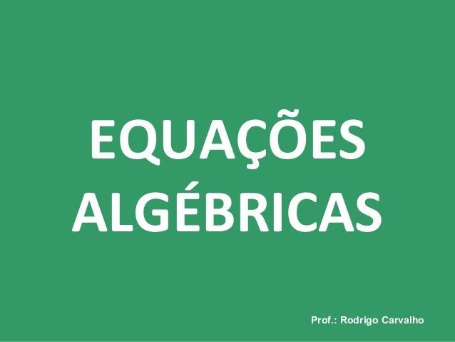 Prof.: Rodrigo CarvalhoProf.: Rodrigo Carvalho EQUAÇÕES ALGÉBRICAS