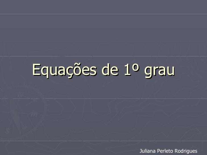 Equações de 1º grau Juliana Perleto Rodrigues