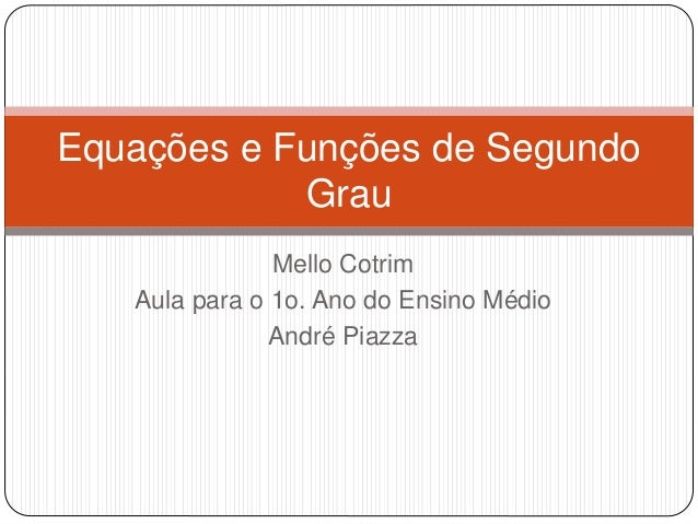 Equações e Funções de Segundo  Grau  Mello Cotrim  Aula para o 1o. Ano do Ensino Médio  André Piazza