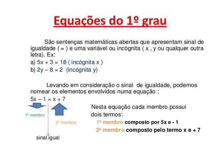 Equações do 1º grau<br />             São sentenças matemáticas abertas que apresentam sinal de igualdade ( = ) e uma vari...