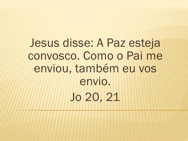 Jesus disse: A Paz esteja convosco. Como o Pai me enviou, também eu vos envio. Jo 20, 21