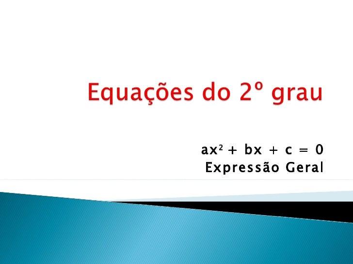 ax 2 + bx + c = 0Expressão Geral