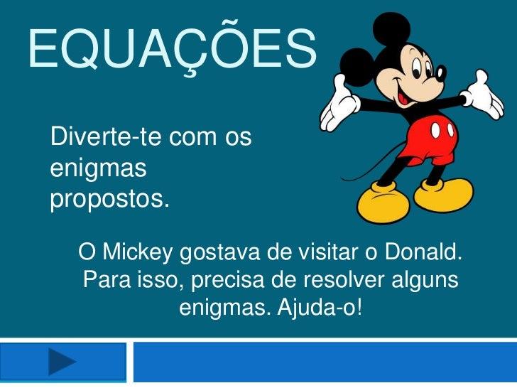 EQUAÇÕESDiverte-te com osenigmaspropostos.  O Mickey gostava de visitar o Donald.  Para isso, precisa de resolver alguns  ...