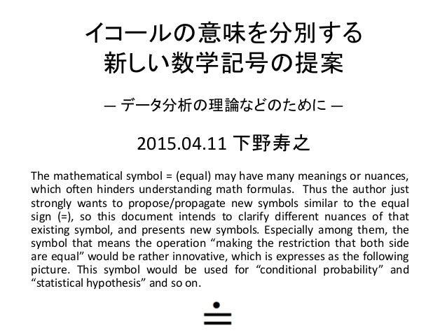 イコールの意味を分別する 新しい数学記号の提案 — データ分析の理論などのために — The mathematical symbol = (equal) may have many meanings or nuances, which ofte...