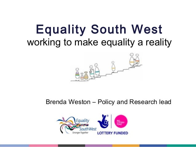 Equality South West  working to make equality a reality  Brenda Weston – Policy and Research lead