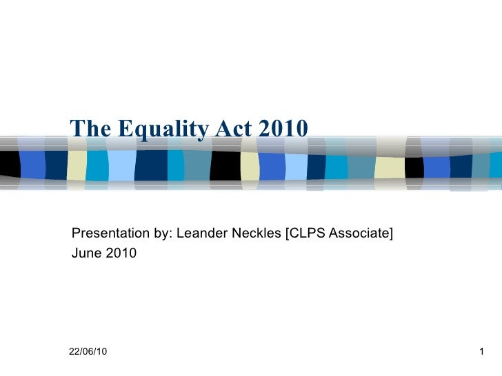 The Equality Act 2010 Presentation by: Leander Neckles [CLPS Associate] June 2010 22/06/10