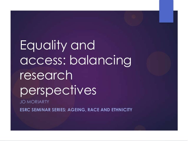 Equality and access: balancing research perspectives JO MORIARTY ESRC SEMINAR SERIES: AGEING, RACE AND ETHNICITY