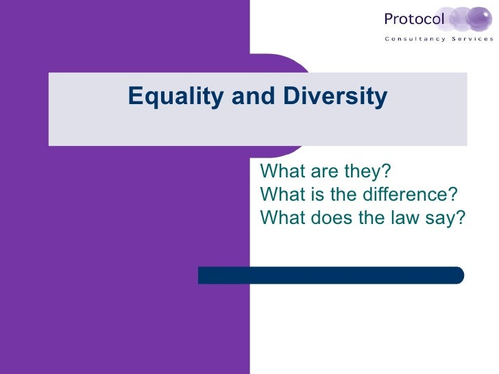Equality and Diversity What are they? What is the difference? What does the law say?