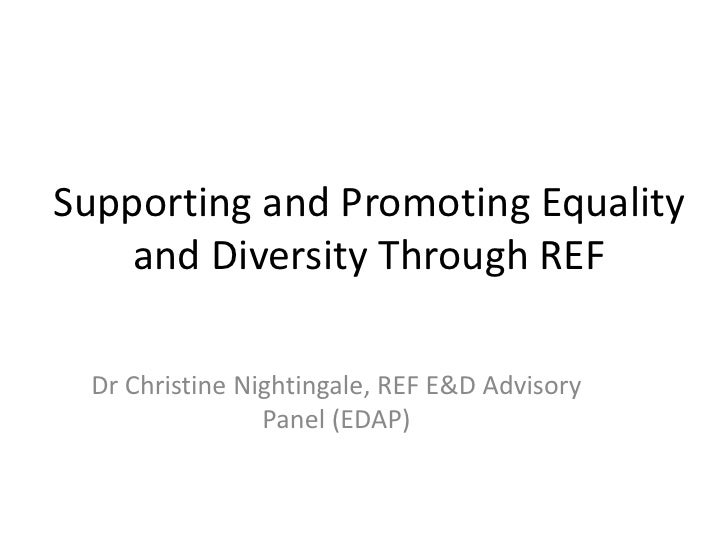 Supporting and Promoting Equality    and Diversity Through REF Dr Christine Nightingale, REF E&D Advisory                P...