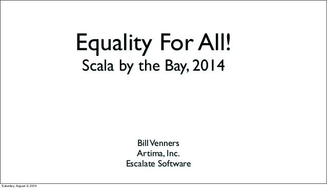Equality For All! Scala by the Bay, 2014 BillVenners Artima, Inc. Escalate Software Saturday, August 9, 2014
