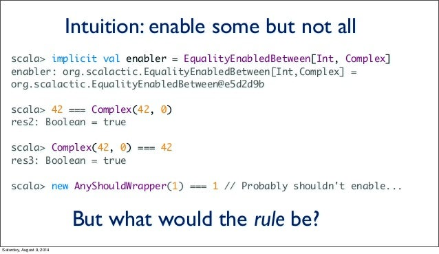 scala> implicit val enabler = EqualityEnabledBetween[Int, Complex] enabler: org.scalactic.EqualityEnabledBetween[Int,Compl...