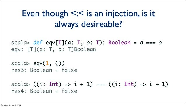 scala> def eqv[T](a: T, b: T): Boolean = a === b eqv: [T](a: T, b: T)Boolean scala> eqv(1, ()) res3: Boolean = false scala...