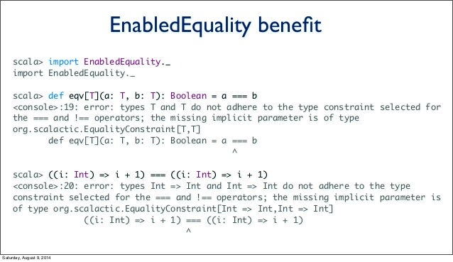 scala> import EnabledEquality._ import EnabledEquality._ scala> def eqv[T](a: T, b: T): Boolean = a === b <console>:19: er...