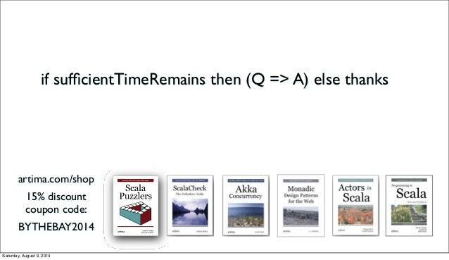 if sufficientTimeRemains then (Q => A) else thanks artima.com/shop 15% discount coupon code: BYTHEBAY2014 Saturday, August ...
