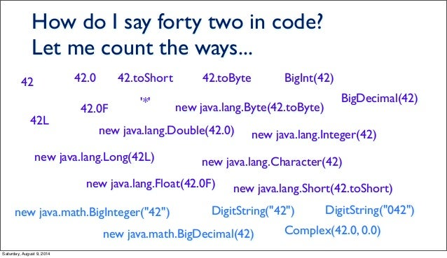 How do I say forty two in code? Let me count the ways... 42 42L 42.0 42.0F 42.toShort '*' 42.toByte BigInt(42) BigDecimal(...