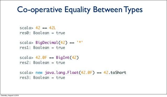 scala> 42 == 42L res0: Boolean = true scala> BigDecimal(42) == '*' res1: Boolean = true scala> 42.0F == BigInt(42) res2: B...